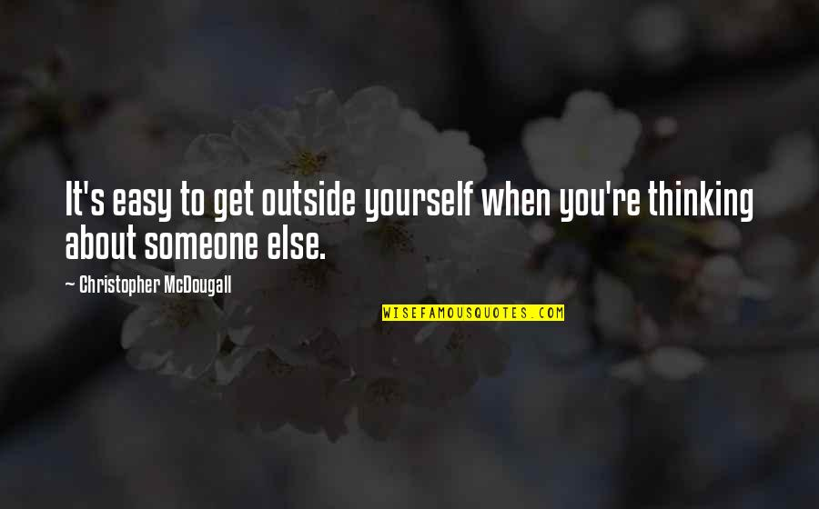 Mcdougall Quotes By Christopher McDougall: It's easy to get outside yourself when you're