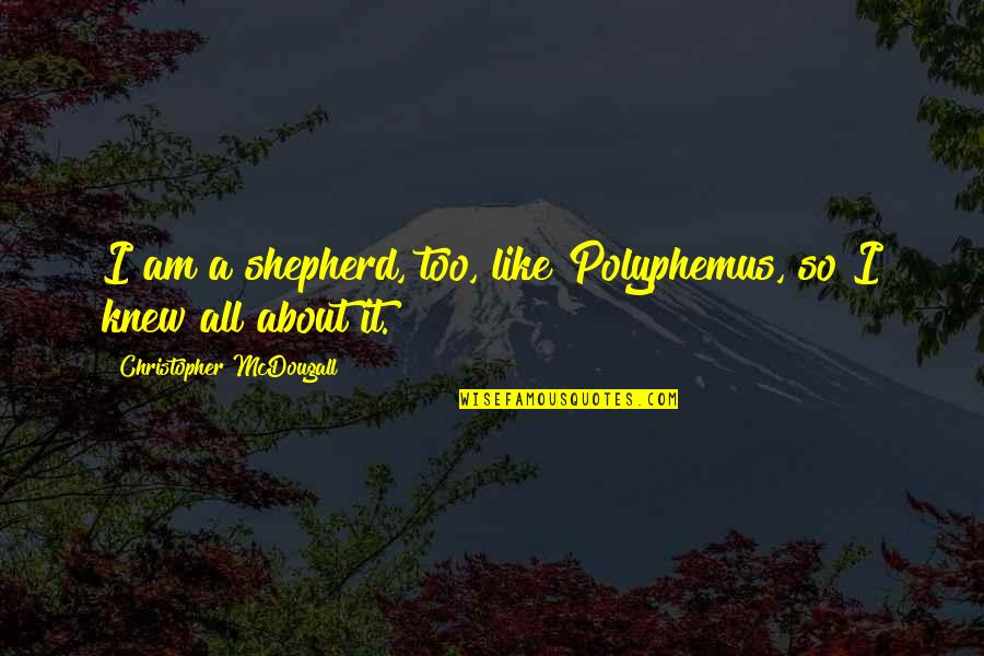 Mcdougall Quotes By Christopher McDougall: I am a shepherd, too, like Polyphemus, so