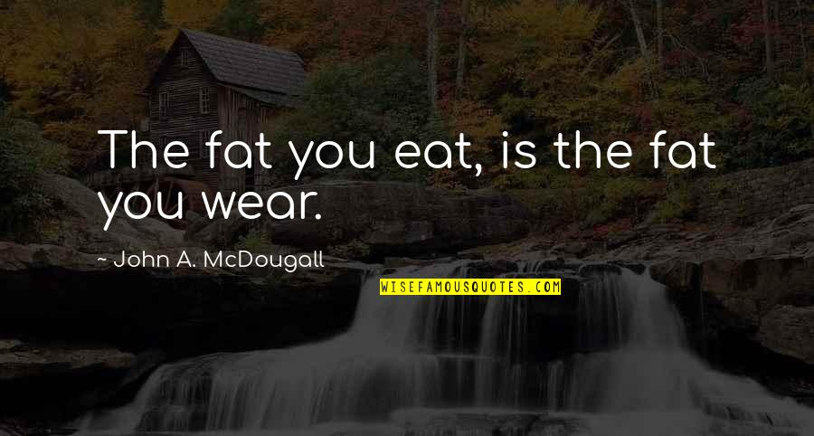 Mcdougall Quotes By John A. McDougall: The fat you eat, is the fat you
