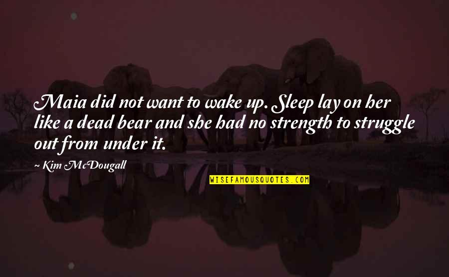 Mcdougall Quotes By Kim McDougall: Maia did not want to wake up. Sleep