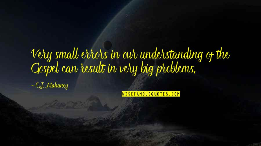 Mceyes Quotes By C.J. Mahaney: Very small errors in our understanding of the
