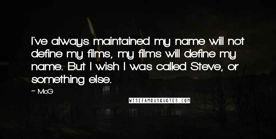 McG quotes: I've always maintained my name will not define my films, my films will define my name. But I wish I was called Steve, or something else.
