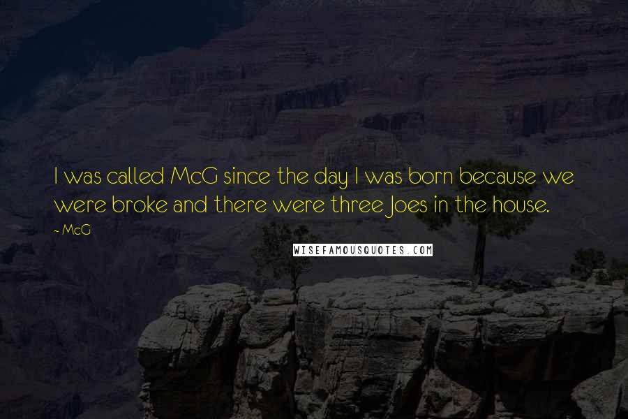 McG quotes: I was called McG since the day I was born because we were broke and there were three Joes in the house.
