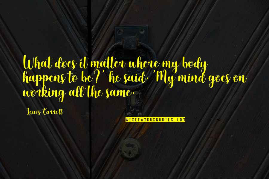 Mcgonagall Umbridge Quotes By Lewis Carroll: What does it matter where my body happens