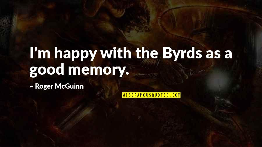 Mcguinn Quotes By Roger McGuinn: I'm happy with the Byrds as a good