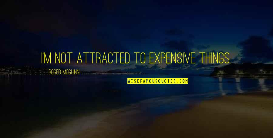 Mcguinn Quotes By Roger McGuinn: I'm not attracted to expensive things.