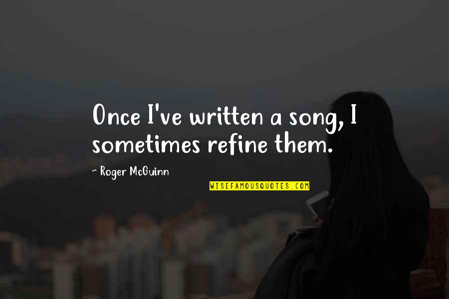 Mcguinn Quotes By Roger McGuinn: Once I've written a song, I sometimes refine