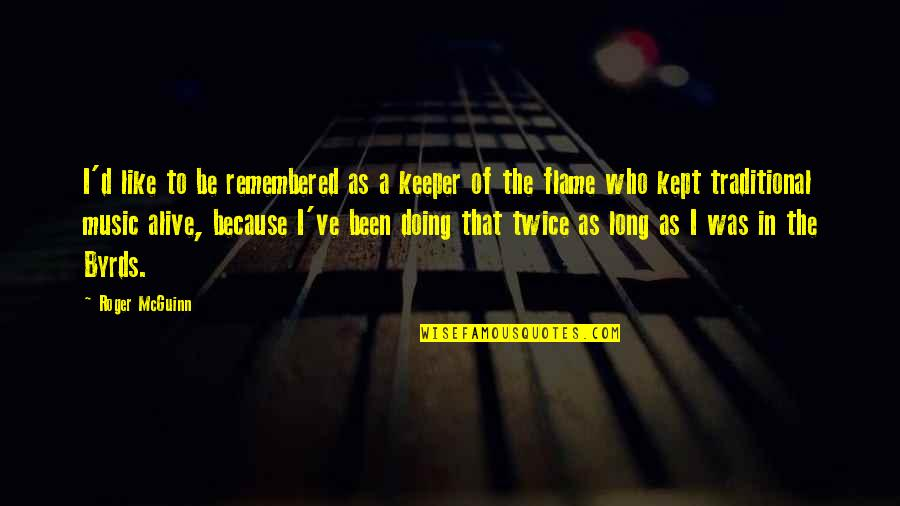 Mcguinn Quotes By Roger McGuinn: I'd like to be remembered as a keeper
