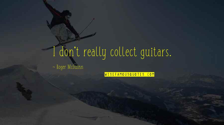 Mcguinn Quotes By Roger McGuinn: I don't really collect guitars.