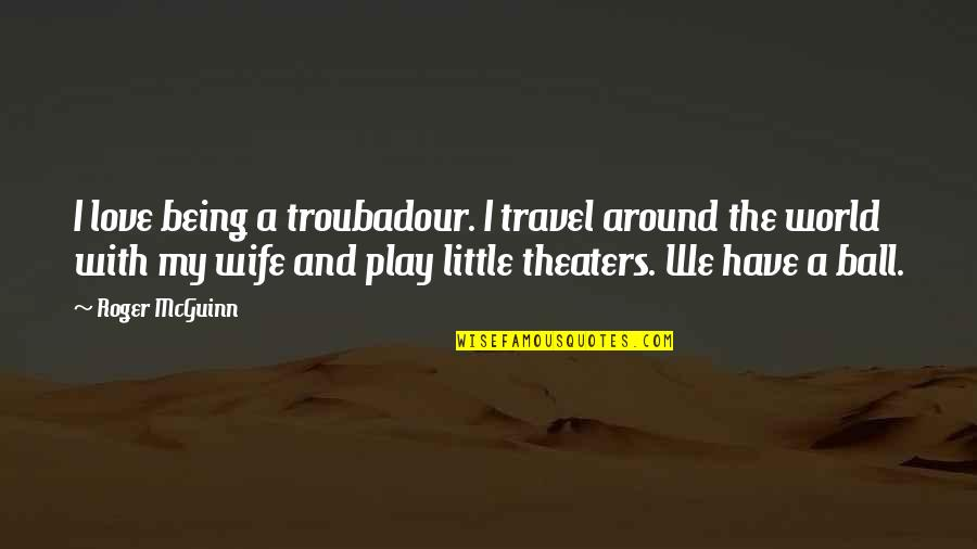 Mcguinn Quotes By Roger McGuinn: I love being a troubadour. I travel around