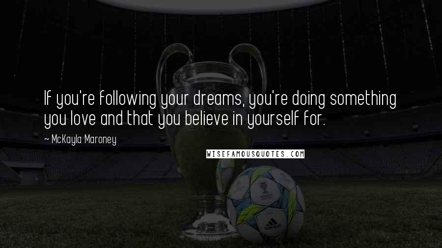 McKayla Maroney quotes: If you're following your dreams, you're doing something you love and that you believe in yourself for.