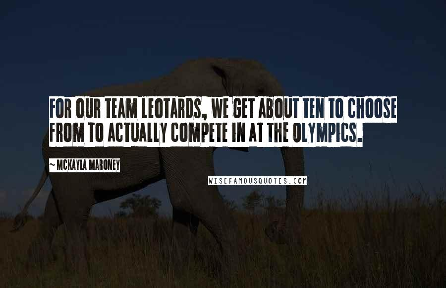 McKayla Maroney quotes: For our team leotards, we get about ten to choose from to actually compete in at the Olympics.