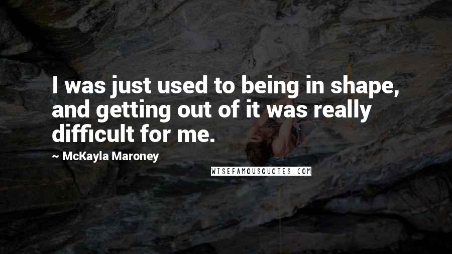 McKayla Maroney quotes: I was just used to being in shape, and getting out of it was really difficult for me.