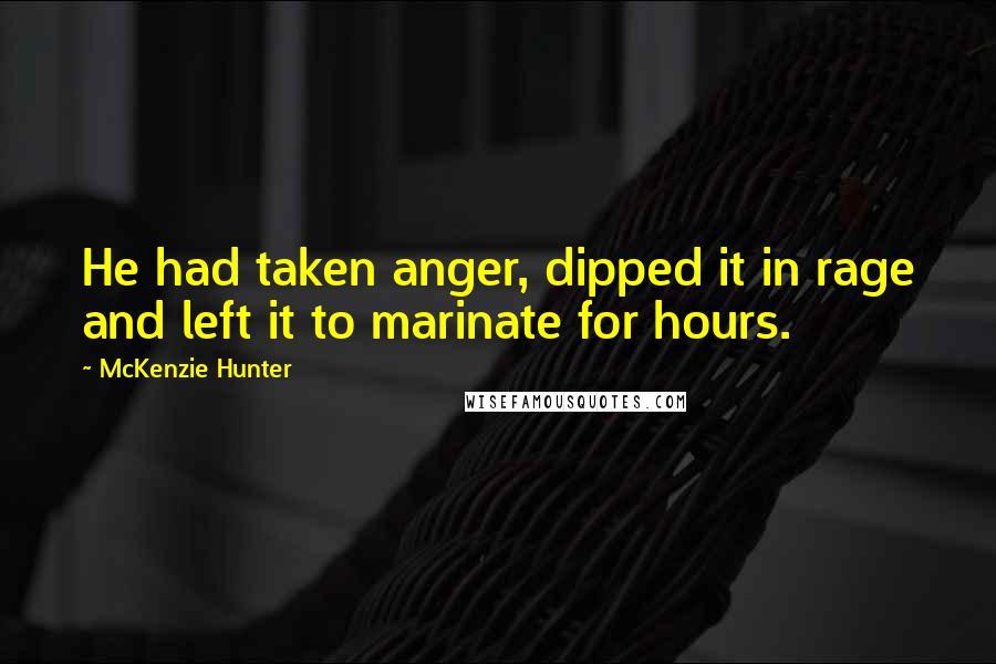 McKenzie Hunter quotes: He had taken anger, dipped it in rage and left it to marinate for hours.