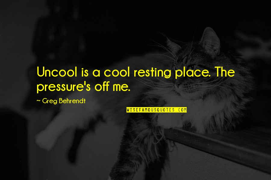 Mcleods Daughters Quotes By Greg Behrendt: Uncool is a cool resting place. The pressure's