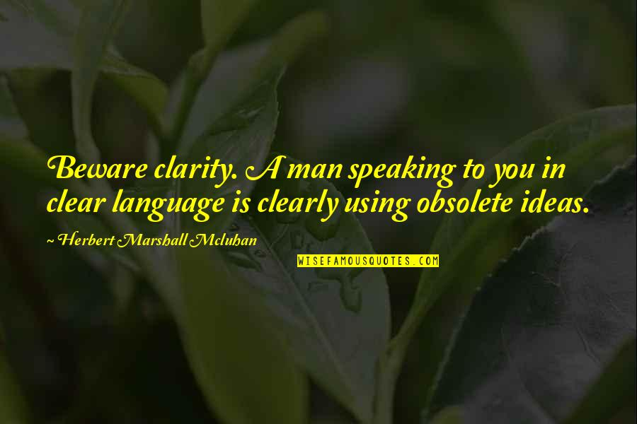 Mcluhan's Quotes By Herbert Marshall Mcluhan: Beware clarity. A man speaking to you in