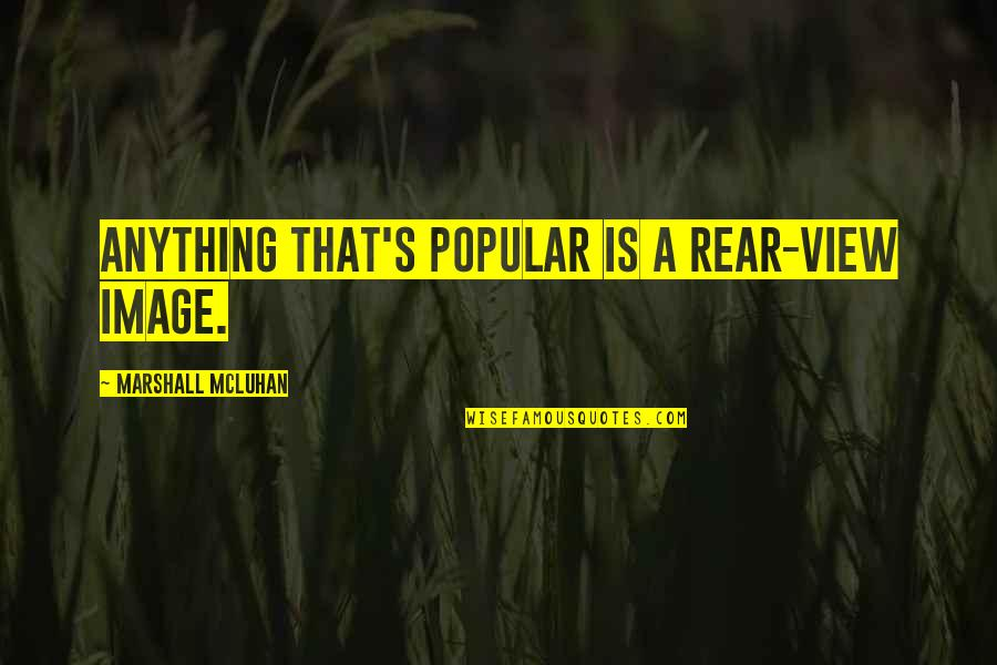 Mcluhan's Quotes By Marshall McLuhan: Anything that's popular is a rear-view image.