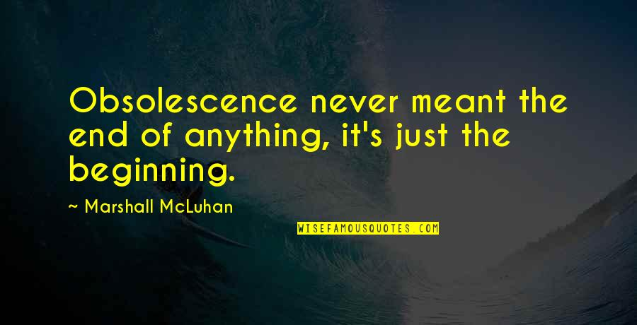 Mcluhan's Quotes By Marshall McLuhan: Obsolescence never meant the end of anything, it's