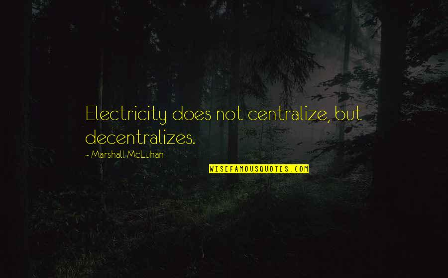 Mcluhan's Quotes By Marshall McLuhan: Electricity does not centralize, but decentralizes.