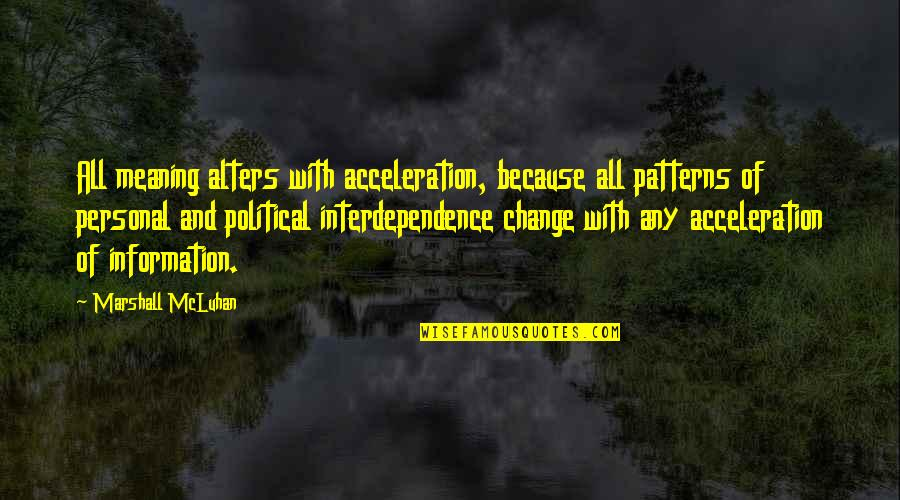 Mcluhan's Quotes By Marshall McLuhan: All meaning alters with acceleration, because all patterns