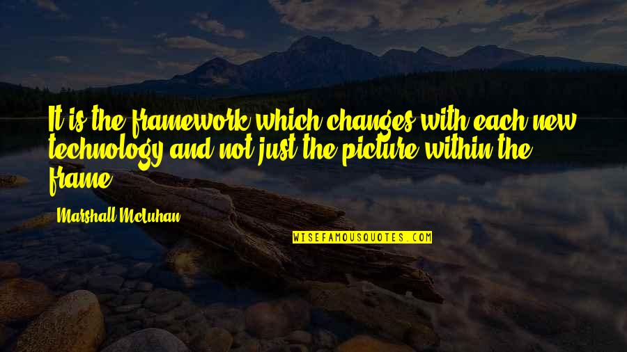 Mcluhan's Quotes By Marshall McLuhan: It is the framework which changes with each