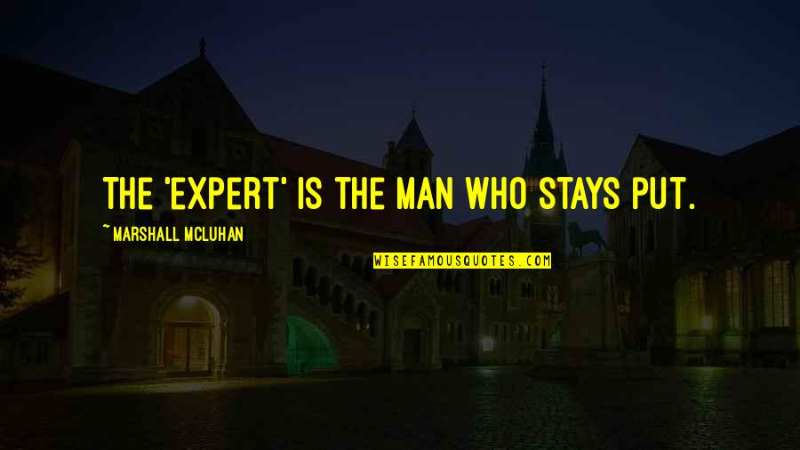 Mcluhan's Quotes By Marshall McLuhan: The 'expert' is the man who stays put.