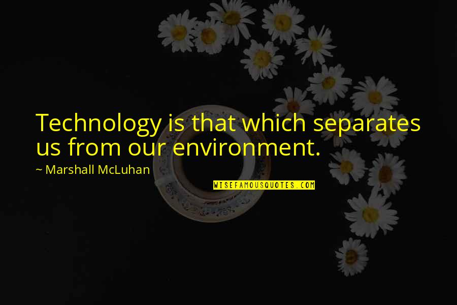 Mcluhan's Quotes By Marshall McLuhan: Technology is that which separates us from our