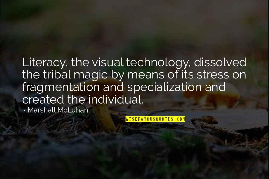 Mcluhan's Quotes By Marshall McLuhan: Literacy, the visual technology, dissolved the tribal magic