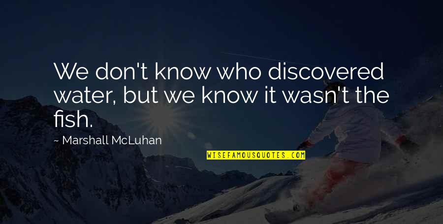 Mcluhan's Quotes By Marshall McLuhan: We don't know who discovered water, but we