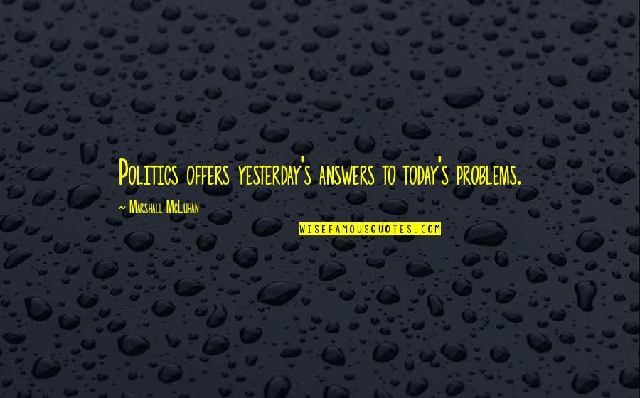 Mcluhan's Quotes By Marshall McLuhan: Politics offers yesterday's answers to today's problems.