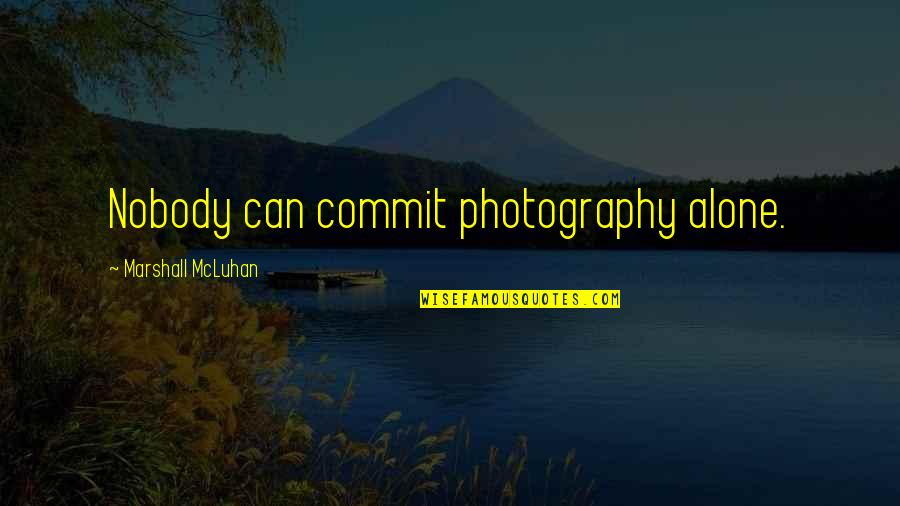 Mcluhan's Quotes By Marshall McLuhan: Nobody can commit photography alone.