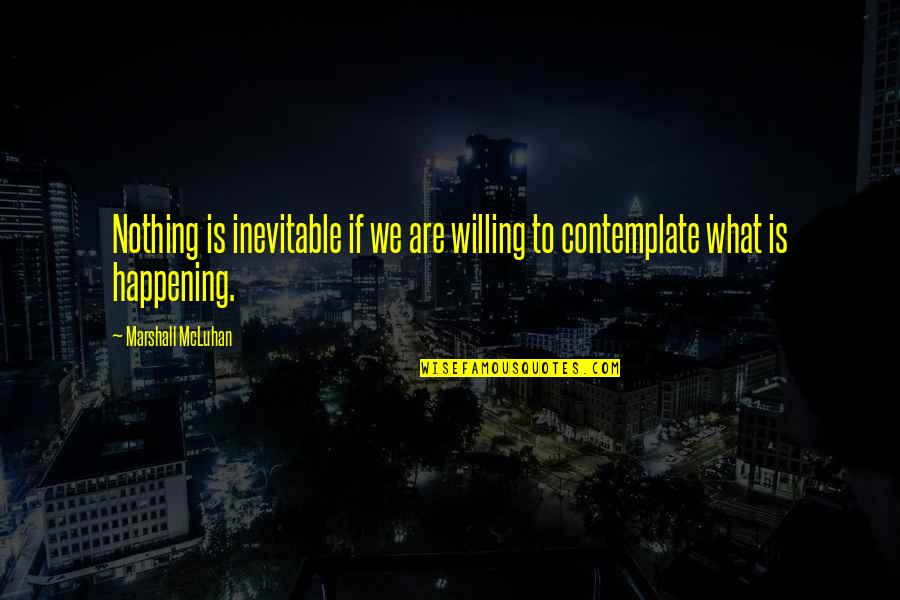 Mcluhan's Quotes By Marshall McLuhan: Nothing is inevitable if we are willing to