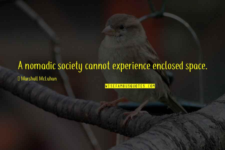 Mcluhan's Quotes By Marshall McLuhan: A nomadic society cannot experience enclosed space.