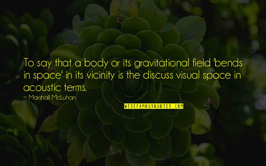 Mcluhan's Quotes By Marshall McLuhan: To say that a body or its gravitational