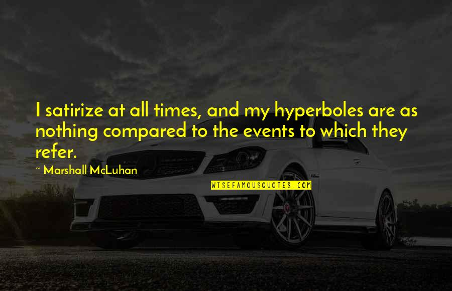 Mcluhan's Quotes By Marshall McLuhan: I satirize at all times, and my hyperboles