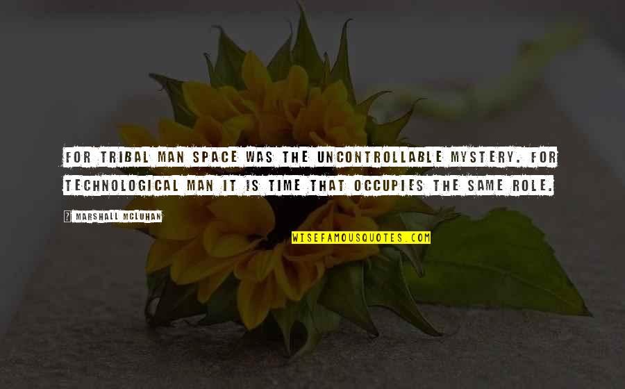 Mcluhan's Quotes By Marshall McLuhan: For tribal man space was the uncontrollable mystery.