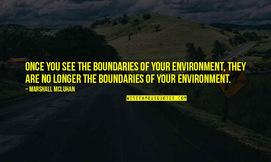 Mcluhan's Quotes By Marshall McLuhan: Once you see the boundaries of your environment,