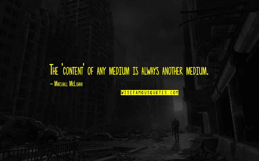 Mcluhan's Quotes By Marshall McLuhan: The 'content' of any medium is always another