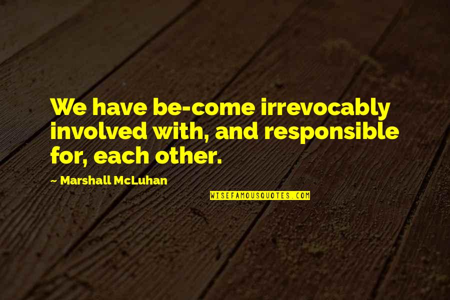 Mcluhan's Quotes By Marshall McLuhan: We have be-come irrevocably involved with, and responsible
