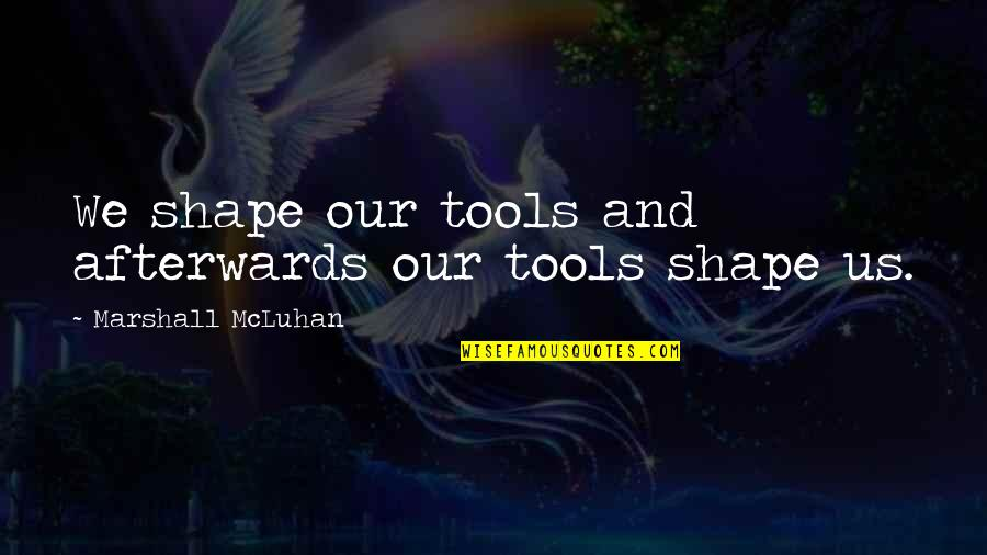 Mcluhan's Quotes By Marshall McLuhan: We shape our tools and afterwards our tools