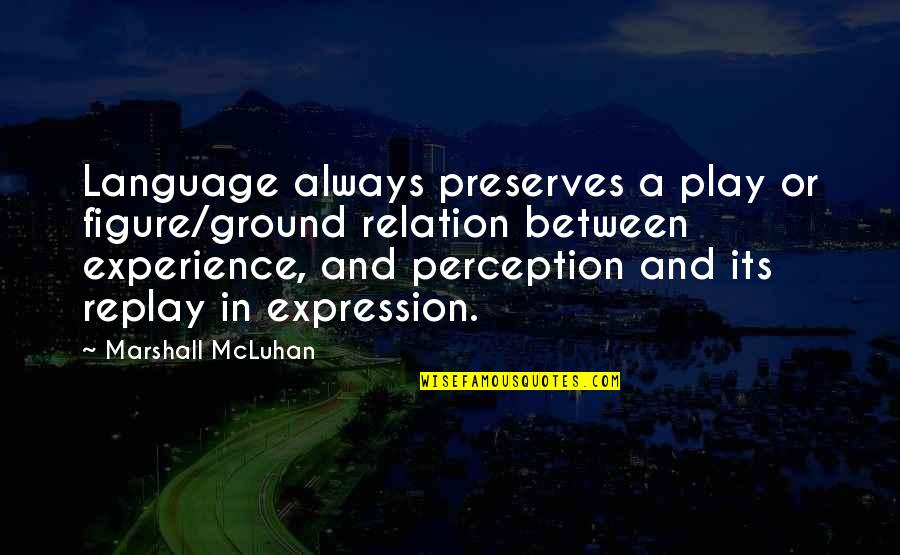Mcluhan's Quotes By Marshall McLuhan: Language always preserves a play or figure/ground relation