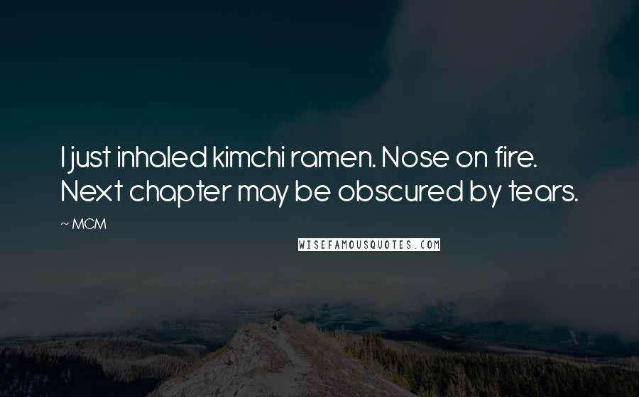 MCM quotes: I just inhaled kimchi ramen. Nose on fire. Next chapter may be obscured by tears.