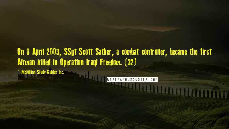 McMillan Study Guides Inc. quotes: On 8 April 2003, SSgt Scott Sather, a combat controller, became the first Airman killed in Operation Iraqi Freedom. (32)