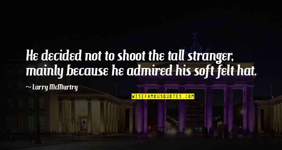 Mcmurtry Quotes By Larry McMurtry: He decided not to shoot the tall stranger,