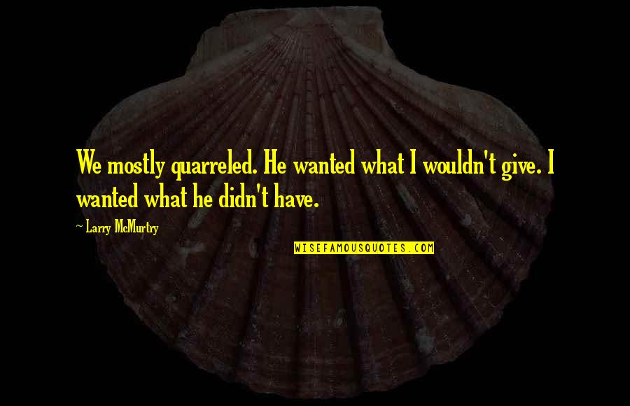 Mcmurtry Quotes By Larry McMurtry: We mostly quarreled. He wanted what I wouldn't