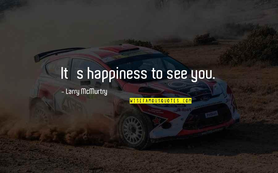 Mcmurtry Quotes By Larry McMurtry: It's happiness to see you.