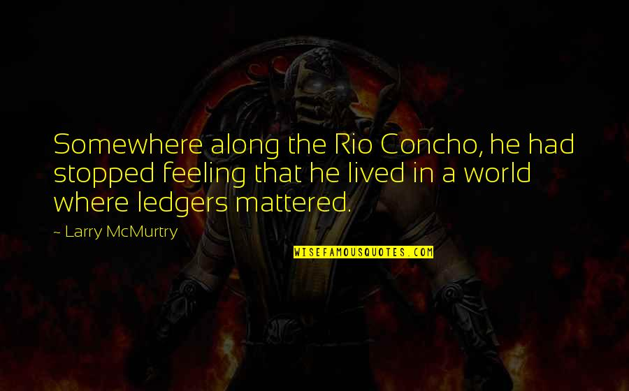 Mcmurtry Quotes By Larry McMurtry: Somewhere along the Rio Concho, he had stopped