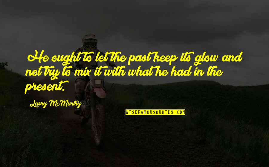 Mcmurtry Quotes By Larry McMurtry: He ought to let the past keep its