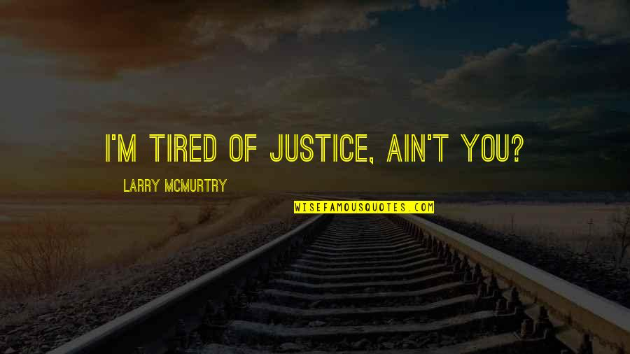 Mcmurtry Quotes By Larry McMurtry: I'm tired of justice, ain't you?