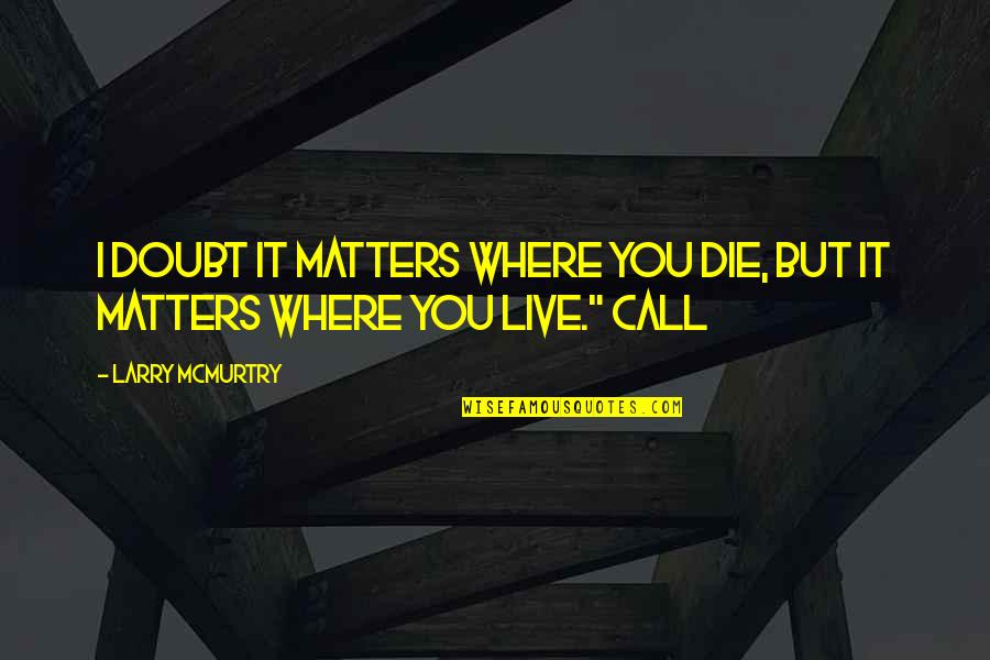 Mcmurtry Quotes By Larry McMurtry: I doubt it matters where you die, but